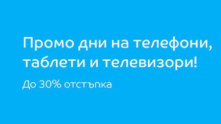 Промо дни на телефони, таблети и телевизори! До 30% отстъпка!